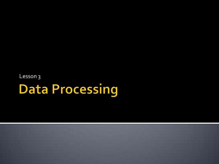 Data Processing<br />Lesson 3<br />