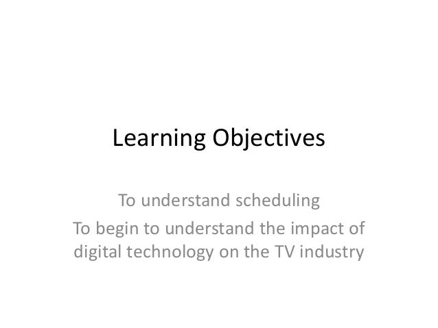 Learning Objectives To understand scheduling To begin to understand the impact of digital technology on the TV industry