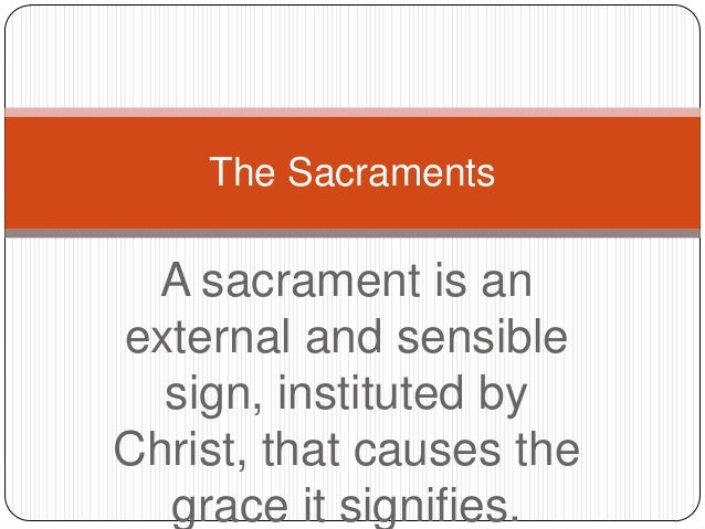 The Sacraments  A sacrament is an external and sensible sign, instituted by Christ, that causes the grace it signifies.