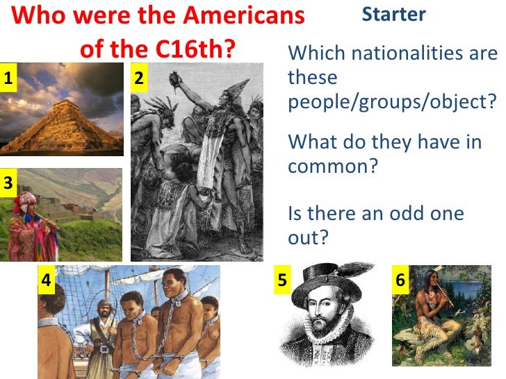Who were the Americans of the C16th?<br />Starter<br />Which nationalities are these people/groups/object?<br />What do th...