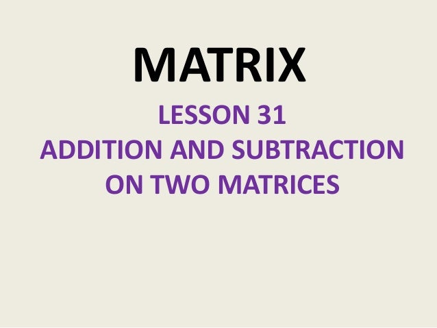 MATRIX        LESSON 31ADDITION AND SUBTRACTION    ON TWO MATRICES