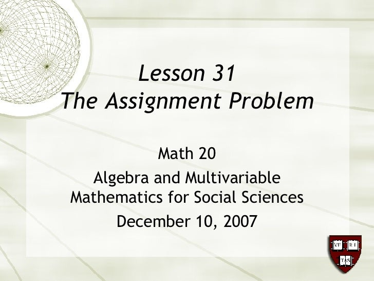 Lesson 31 The Assignment Problem Math 20 Algebra and Multivariable Mathematics for Social Sciences December 10, 2007