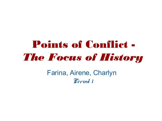 Points of Conflict -The Focus of HistoryFarina, Airene, CharlynPeriod 1