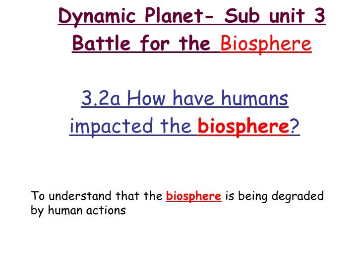 Dynamic Planet- Sub unit 3 Battle for the  Biosphere 3.2a How have humans impacted the  biosphere ? To understand that the...
