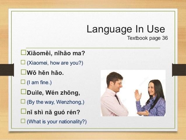 Language In Use Textbook page 36 Xiǎoměi, nǐhǎo ma?  (Xiaomei, how are you?) Wǒ hěn hǎo.  (I am fine.) Duìle, Wén zhō...