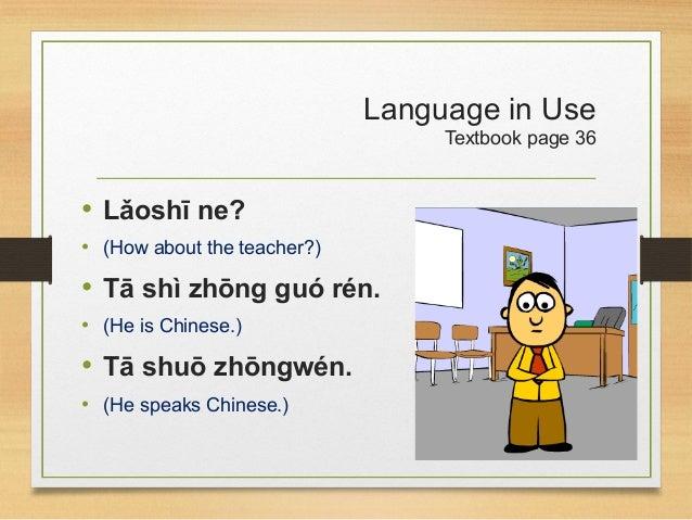 Language in Use Textbook page 36 • Lǎoshī ne? • (How about the teacher?) • Tā shì zhōng guó rén. • (He is Chinese.) • Tā s...
