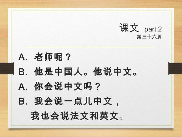 课文 part 2 第三十六页 A. 老师呢? B. 他是中国人。他说中文。 A. 你会说中文吗? B. 我会说一点儿中文, 我也会说法文和英文。