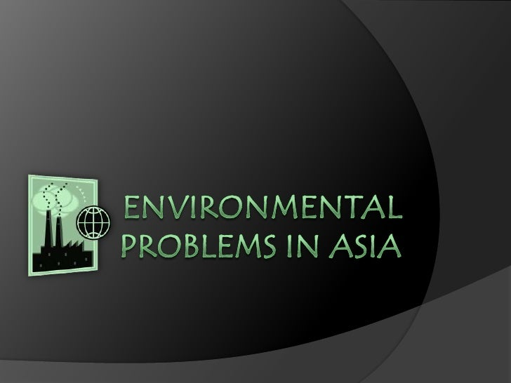 ENVIRONMENTAL PROBLEMS IN ASIA<br />