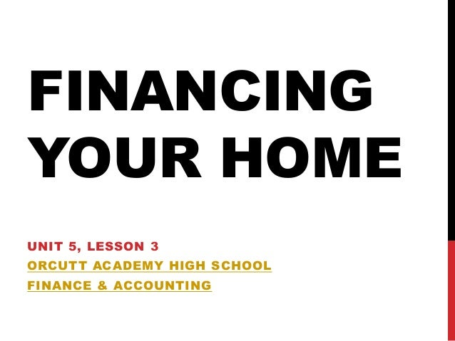 FINANCINGYOUR HOMEUNIT 5, LESSON 3ORCUTT ACADEMY HIGH SCHOOLFINANCE & ACCOUNTING