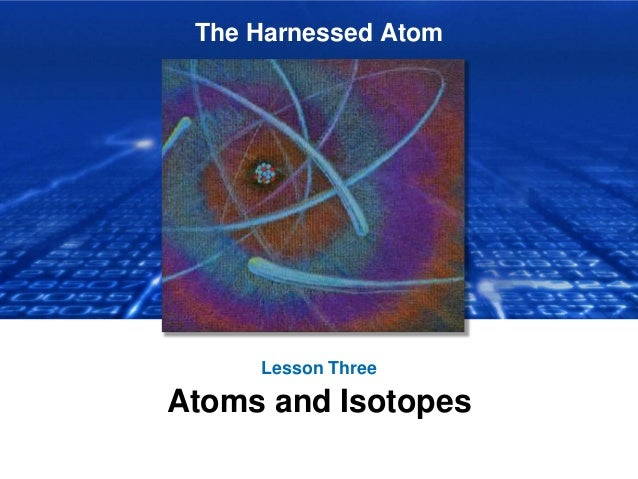 The Harnessed Atom Lesson Three Atoms and Isotopes