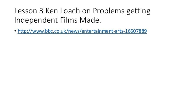 Lesson 3 Ken Loach on Problems getting Independent Films Made. • http://www.bbc.co.uk/news/entertainment-arts-16507889