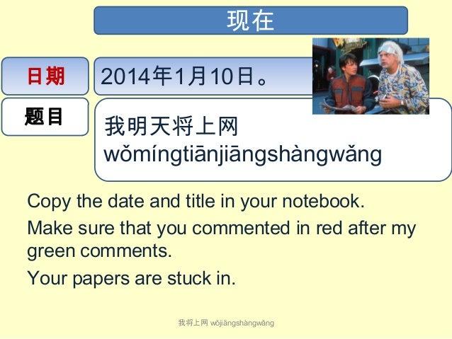 现在 日期  2014年1月10日。  题目  我明天将上网 wǒmíngtiānjiāngshàngwǎng   Copy the date and title in your notebook. Make sure that yo...