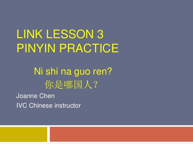 LINK LESSON 3 PINYIN PRACTICE Ni shi na guo ren? 你是哪国人? Joanne Chen IVC Chinese instructor