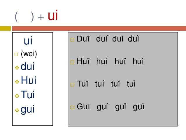 ( ) + ui ui  (wei)  dui  Hui  Tui  gui  Duī duí duǐ duì  Huī huí huǐ huì  Tuī tuí tuǐ tuì  Guī guí guǐ guì