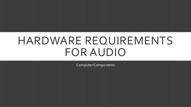 HARDWARE REQUIREMENTS FOR AUDIO Computer Components