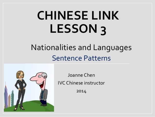 CHINESE LINK LESSON 3 Nationalities and Languages Sentence Patterns Joanne Chen IVC Chinese instructor 2014