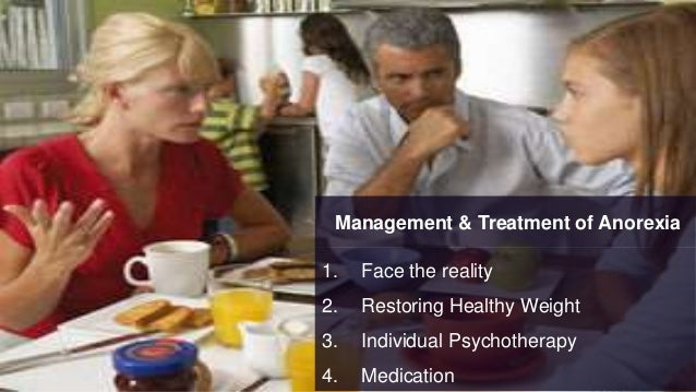 Management & Treatment of Anorexia 1. Face the reality 2. Restoring Healthy Weight 3. Individual Psychotherapy 4. Medicati...