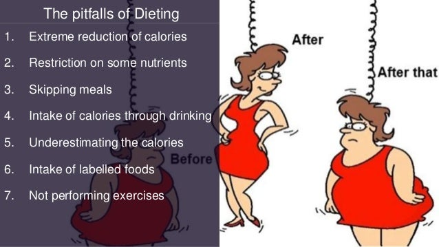 The pitfalls of Dieting 1. Extreme reduction of calories 2. Restriction on some nutrients 3. Skipping meals 4. Intake of c...