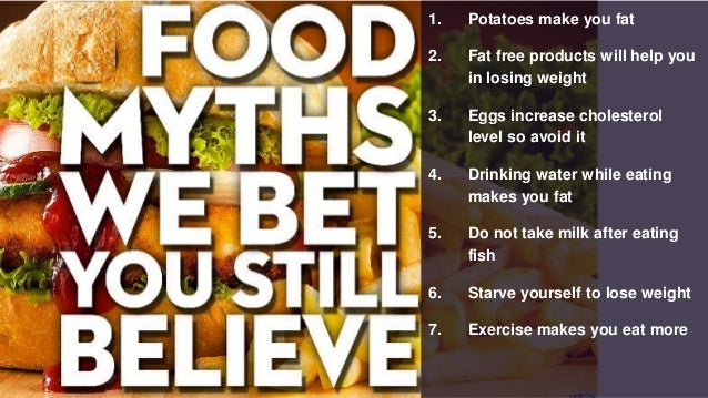 1. Potatoes make you fat 2. Fat free products will help you in losing weight 3. Eggs increase cholesterol level so avoid i...