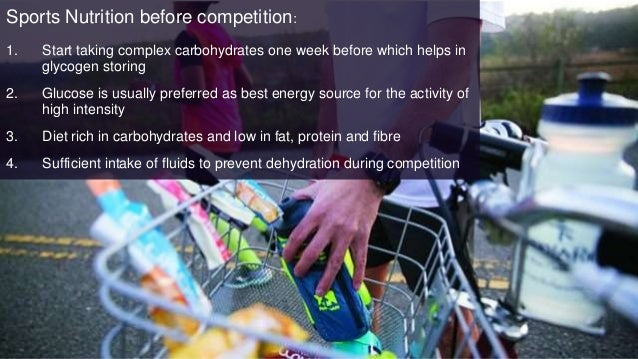 Sports Nutrition before competition: 1. Start taking complex carbohydrates one week before which helps in glycogen storing...