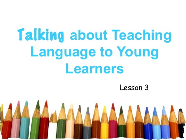Talking about Teaching  Language to Young       Learners              Lesson 3