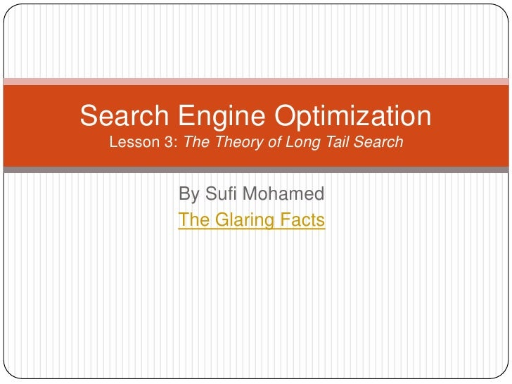 By Sufi Mohamed<br />The Glaring Facts<br />Search Engine OptimizationLesson 3: The Theory of Long Tail Search<br />