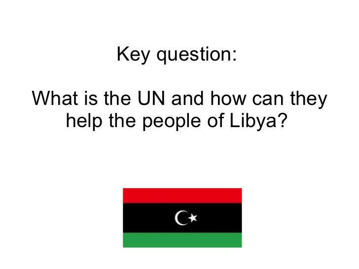 Key question:  What is the UN and how can they help the people of Libya?