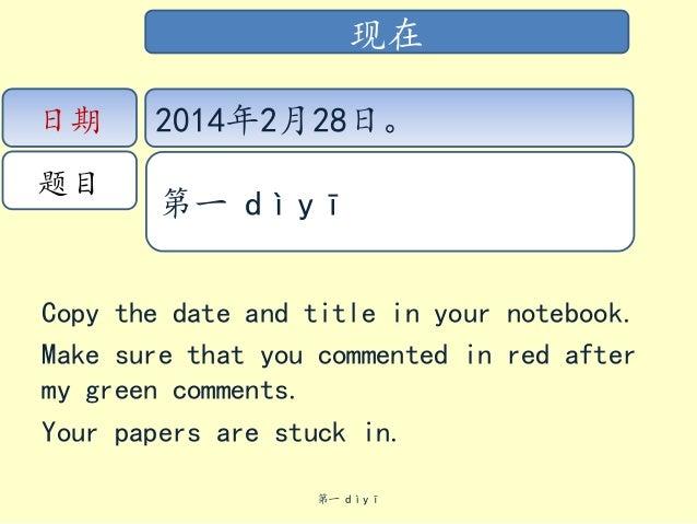 现在 日期  题目  2014年2月28日。 第一 dìyī  Copy the date and title in your notebook. Make sure that you commented in red after my gre...