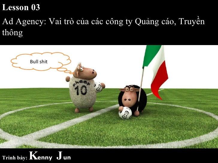 Lesson 03 Ad Agency: Vai trò của các công ty Quảng cáo, Truyền thông Trình bày:   K enny   J un Bull shit