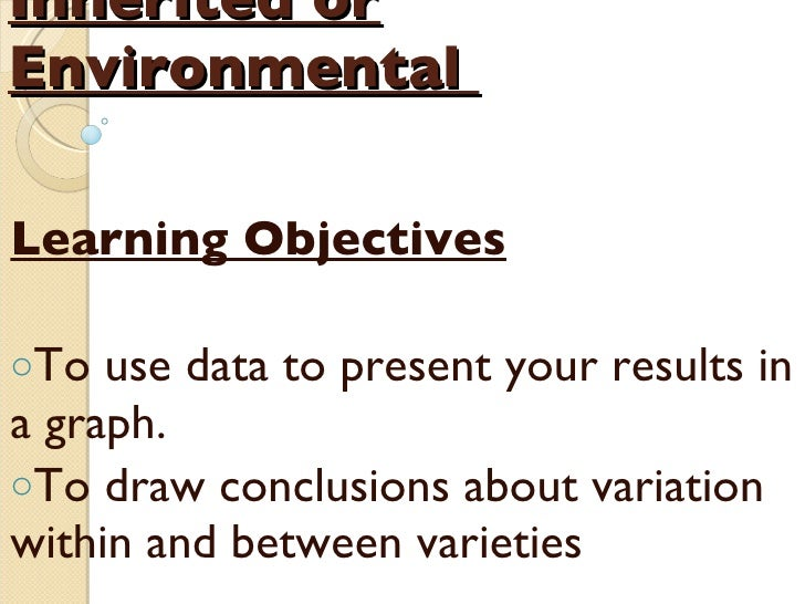 Inherited or Environmental   <ul><li>Learning Objectives </li></ul><ul><li>To  use data to present your results in a graph...