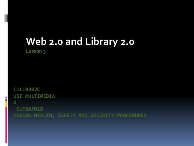 Web 2.0 and Library 2.0    Lesson 3CULLB307CUSE MULTIMEDIA& CUFSAF01BFOLLOW HEALTH, SAFETY AND SECURITY PROCEDURES