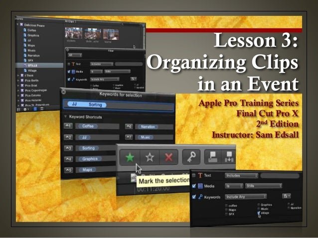 Lesson 3: Organizing Clips in an Event Apple Pro Training Series Final Cut Pro X 2nd Edition Instructor: Sam Edsall