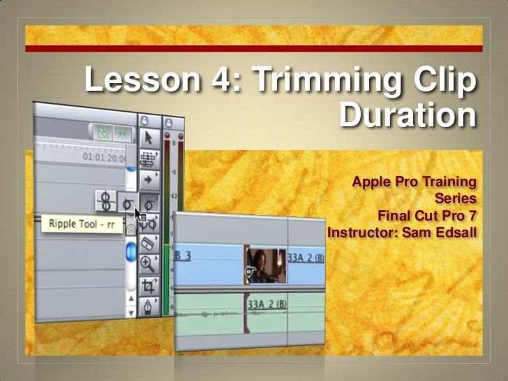 Lesson 4: Trimming Clip Duration<br />Apple Pro Training Series<br />Final Cut Pro 7<br />Instructor: Sam Edsall<br />