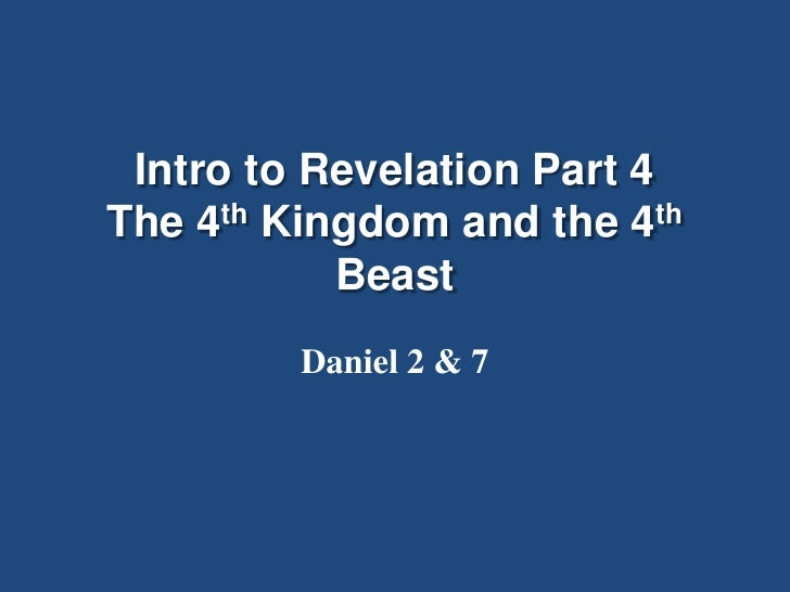 Intro to Revelation Part 4The 4th Kingdom and the 4th           Beast         Daniel 2 & 7