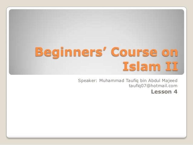 Beginners' Course on            Islam II      Speaker: Muhammad Taufiq bin Abdul Majeed                         taufiq07@h...