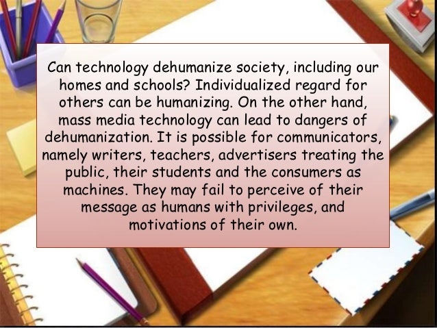 """dehumanisation of society because of technology technology in today's society michaella says that """"our generation is one of technology while we may be critiqued for our short attention spans, lack of face to face communication and procrastinating abilities, we will change the world""""1 what she means by this is that the generation before criticize us about using all this technology and not doing things hands on."""