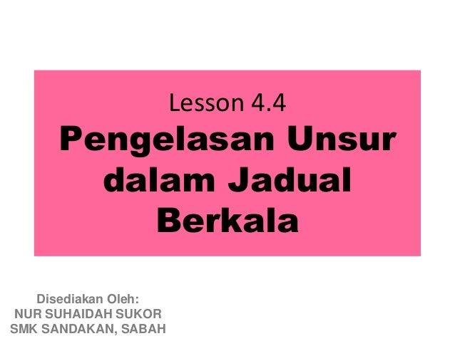 Lesson 4.4     Pengelasan Unsur       dalam Jadual          Berkala   Disediakan Oleh: NUR SUHAIDAH SUKORSMK SANDAKAN, SABAH