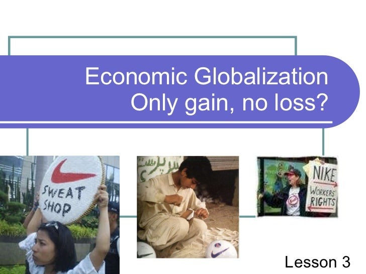 Economic Globalization Only gain, no loss? Lesson 3