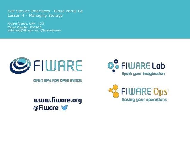 Self Service Interfaces - Cloud Portal GE Lesson 4 – Managing Storage Álvaro Alonso. UPM – DIT Cloud Chapter. FIWARE aalon...