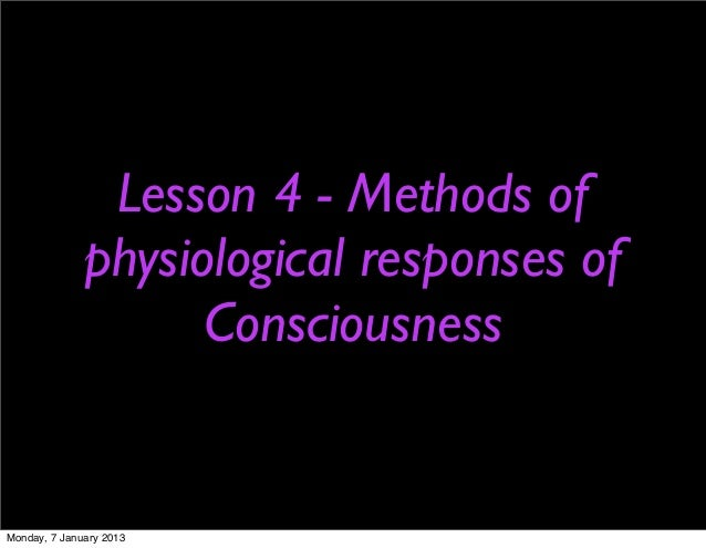 Lesson 4 - Methods of              physiological responses of                    ConsciousnessMonday, 7 January 2013