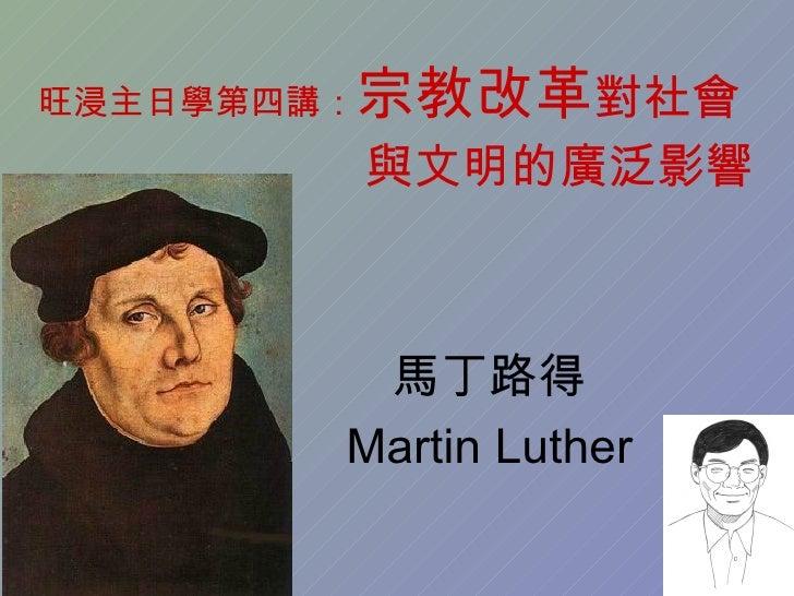 旺浸主日學第四講:   宗教改革對社會             與文明的廣泛影響             馬丁路得         Martin Luther