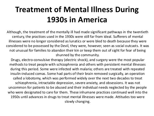 a history of treatments in mental illneses The history of treatment of psychological disorders 400 bc hippocrates postulates mental illness is a result of distrubances in one's physiology, not as a result of divine intervention, which was contrary to popular belief middle ages medieval europeans generally let the mentally ill be, but were not without their religious explanations as well.