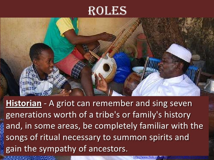 Roles<br />Historian - A griot can remember and sing seven generations worth of a tribe's or family's history and, in some...