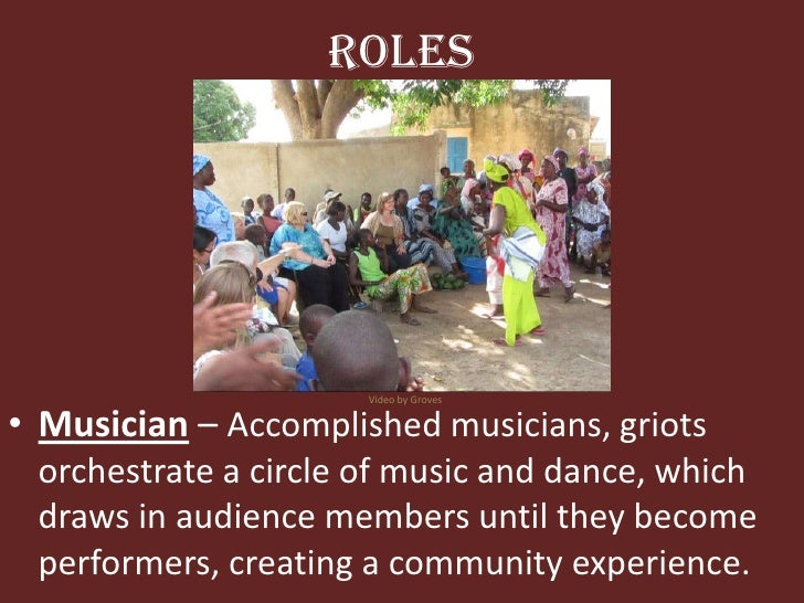 Roles<br />Video by Groves<br />Musician– Accomplished musicians, griots orchestrate a circle of music and dance, which dr...