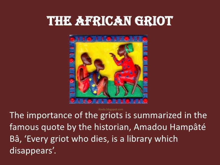 The African Griot<br />Kinda.blogspot.com<br />The importance of the griots is summarized in the famous quote by the histo...