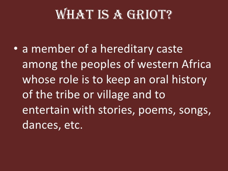 What is a griot?<br />a member of a hereditary caste among the peoples of western Africa whose role is to keep an oral his...