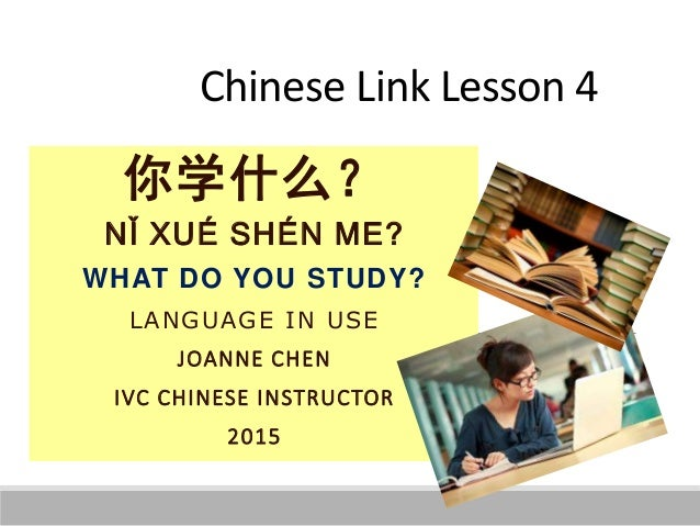 Chinese Link Lesson 4 你学什么? NǏ XUÉ SHÉN ME? WHAT DO YOU STUDY? LANGUAGE IN USE JOANNE CHEN IVC CHINESE INSTRUCTOR 2015