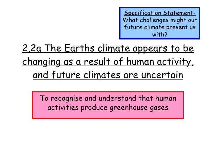 2.2a The Earths climate appears to be changing as a result of human activity, and future climates are uncertain To recogni...