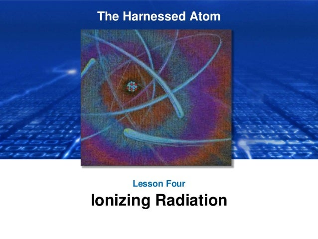 The Harnessed Atom Lesson Four Ionizing Radiation