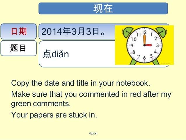 现在 日期 题目  2014年3月3日。 点diǎn  Copy the date and title in your notebook. Make sure that you commented in red after my green...
